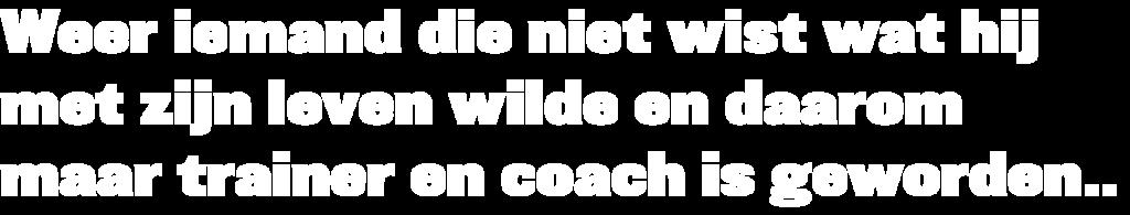 """Tekst """"Weer iemand die niet wist wat hij met zijn leven wilde en daarom maar trainer en coach is geworden."""""""