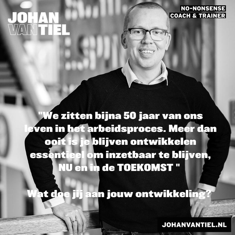"""Foto Johan van Tiel met quote: """"We zitten bijna 50 jaar van ons leven in het arbeidsproces. Meer dan ooit is je blijven ontwikkelen essentieel om inzetbaar te blijven, NU en in de TOEKOMST"""" Wat doe jij aan jouw ontwikkeling? johanvantiel.nl"""