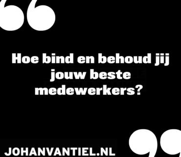 """Quote """"Hoe bind en behoud jij jouw beste medewerkers?"""" - johanvantiel.nl"""